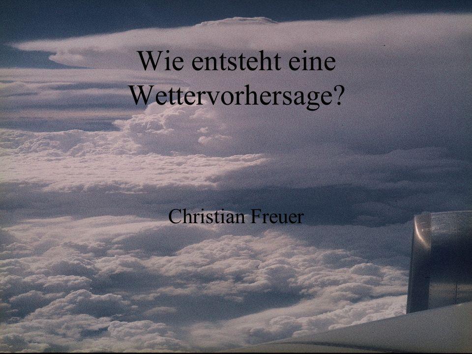 Wie entsteht eine Wettervorhersage? Christian Freuer