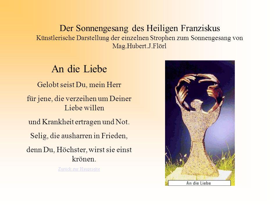 Der Sonnengesang des Heiligen Franziskus Künstlerische Darstellung der einzelnen Strophen zum Sonnengesang von Mag.Hubert.J.Flörl An die Liebe Gelobt