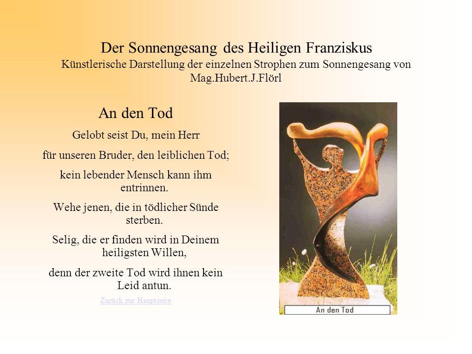 Der Sonnengesang des Heiligen Franziskus Künstlerische Darstellung der einzelnen Strophen zum Sonnengesang von Mag.Hubert.J.Flörl An den Tod Gelobt se
