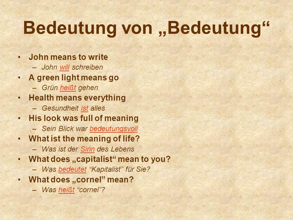 Bedeutung von Bedeutung John means to write –John will schreiben A green light means go –Grün heißt gehen Health means everything –Gesundheit ist alles His look was full of meaning –Sein Blick war bedeutungsvoll What ist the meaning of life.