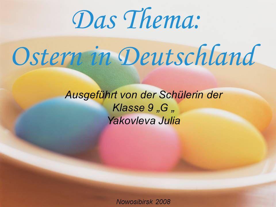 Das Thema: Ostern in Deutschland Ausgeführt von der Schülerin der Klasse 9 G Yakovleva Julia Nowosibirsk 2008