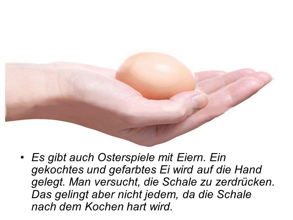 Es gibt auch Osterspiele mit Eiern. Ein gekochtes und gefarbtes Ei wird auf die Hand gelegt. Man versucht, die Schale zu zerdrücken. Das gelingt aber