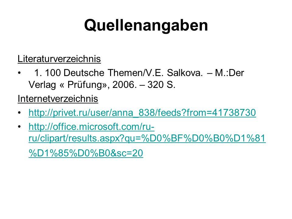 Quellenangaben Literaturverzeichnis 1. 100 Deutsche Themen/V.E. Salkova. – M.:Der Verlag « Prüfung», 2006. – 320 S. Internetverzeichnis http://privet.