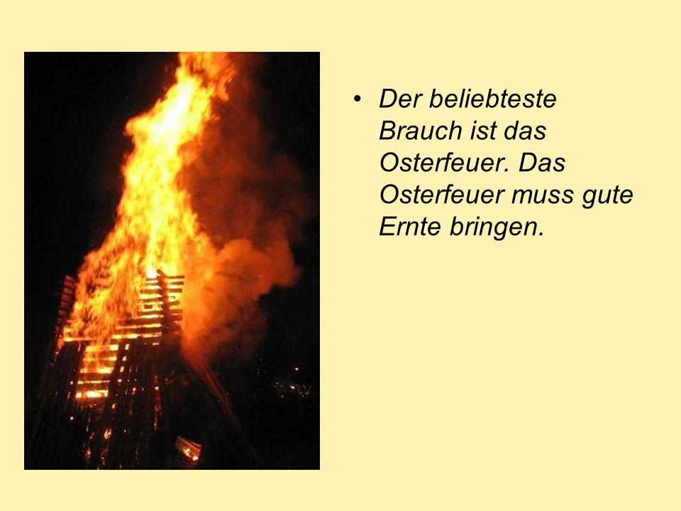 Der beliebteste Brauch ist das Osterfeuer. Das Osterfeuer muss gute Ernte bringen.