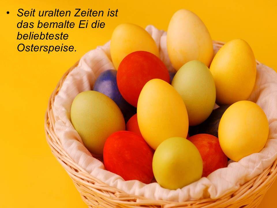 Seit uralten Zeiten ist das bemalte Ei die beliebteste Osterspeise.