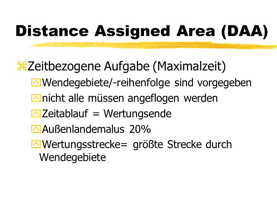 Distance Assigned Area (DAA) zZeitbezogene Aufgabe (Maximalzeit) yWendegebiete/-reihenfolge sind vorgegeben ynicht alle müssen angeflogen werden yZeitablauf = Wertungsende yAußenlandemalus 20% yWertungsstrecke= größte Strecke durch Wendegebiete