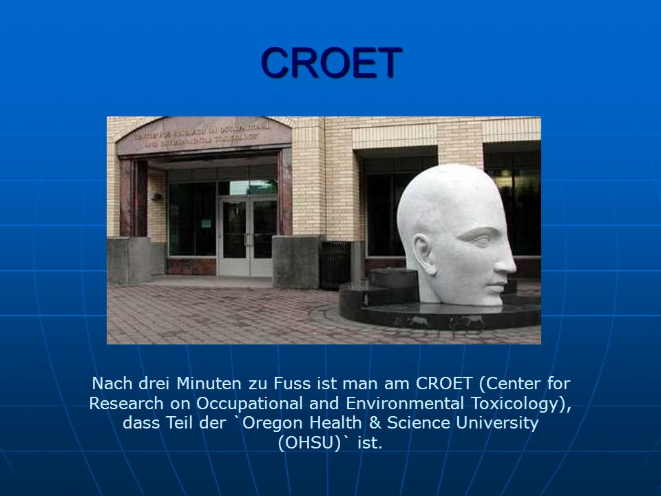 CROET Nach drei Minuten zu Fuss ist man am CROET (Center for Research on Occupational and Environmental Toxicology), dass Teil der `Oregon Health & Science University (OHSU)` ist.