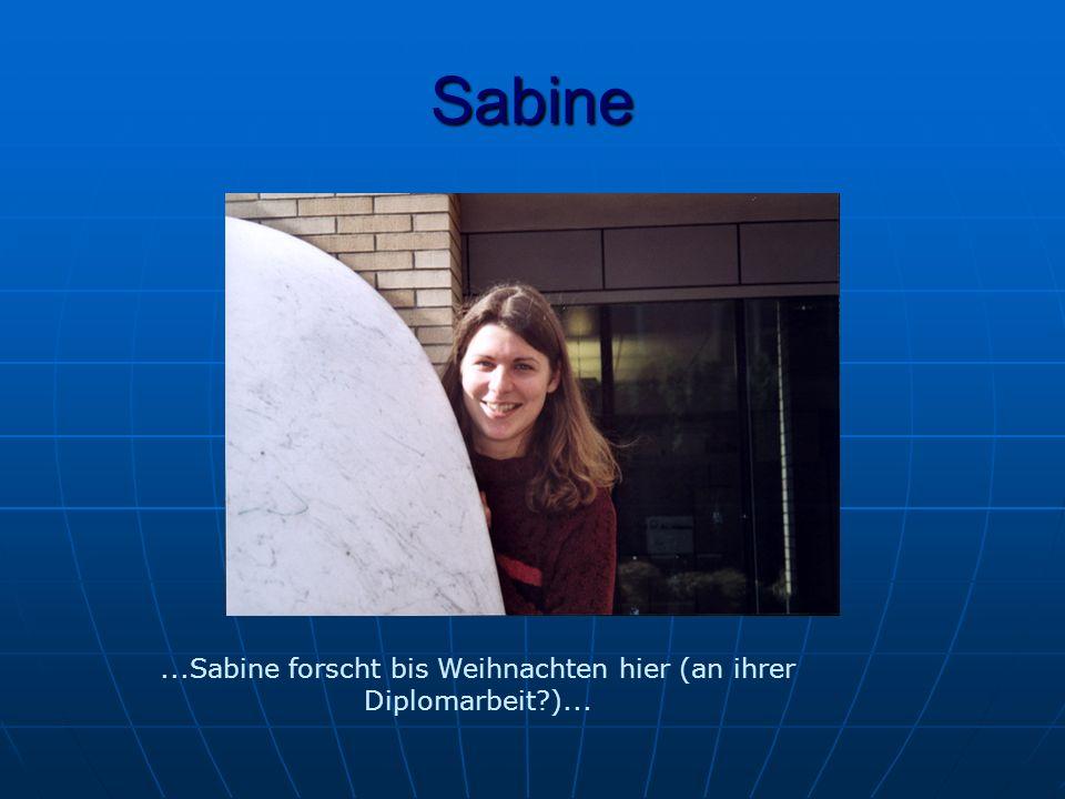 Sabine...Sabine forscht bis Weihnachten hier (an ihrer Diplomarbeit )...