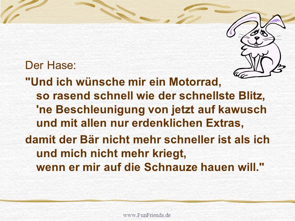 www.FunFriends.de Der Hase: Und ich wünsche mir ein Motorrad, so rasend schnell wie der schnellste Blitz, ne Beschleunigung von jetzt auf kawusch und mit allen nur erdenklichen Extras, damit der Bär nicht mehr schneller ist als ich und mich nicht mehr kriegt, wenn er mir auf die Schnauze hauen will.