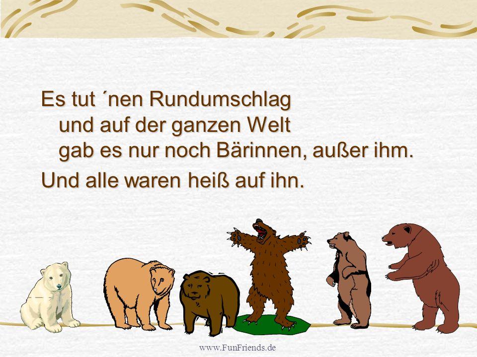 www.FunFriends.de Es tut ´nen Rundumschlag und auf der ganzen Welt gab es nur noch Bärinnen, außer ihm.