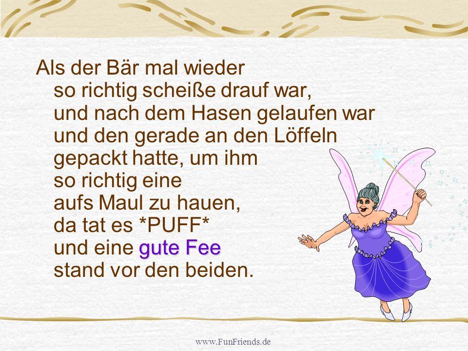 www.FunFriends.de In dem Wald, da lebte auch ein Hase. Und immer wenn der Bär mal wieder so richtig scheiße drauf war (weil er so wenig Sex hatte) dan