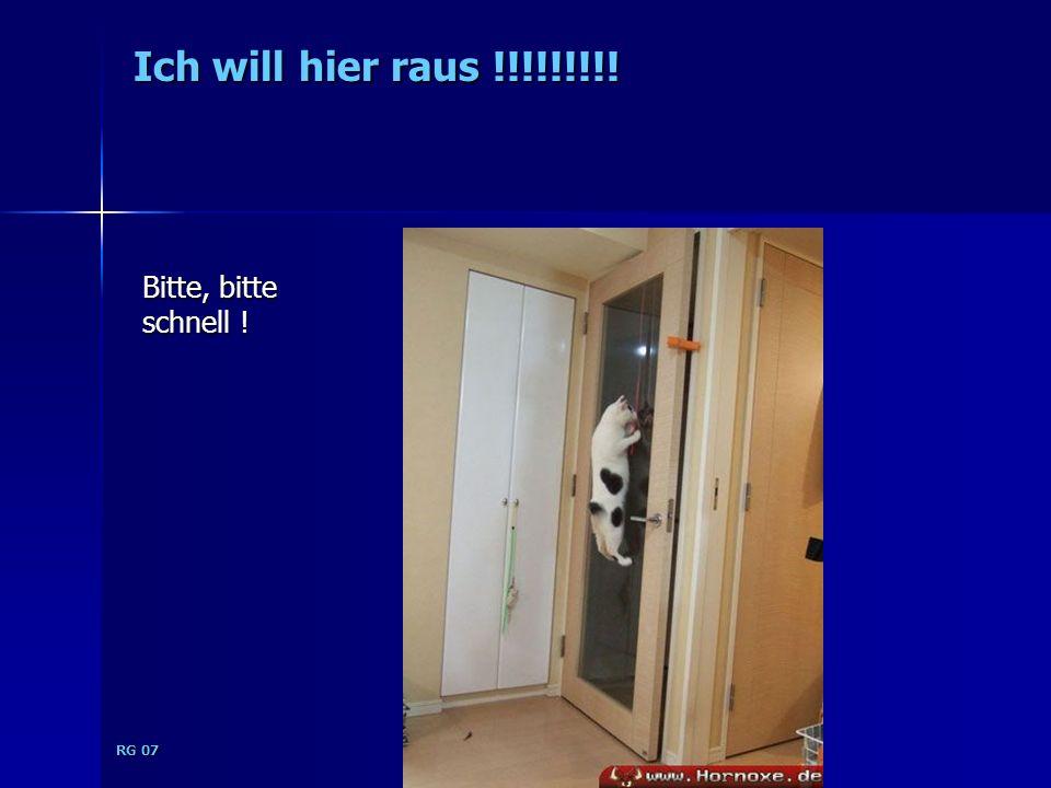 RG 07 Ich will hier raus !!!!!!!!! Bitte, bitte schnell !