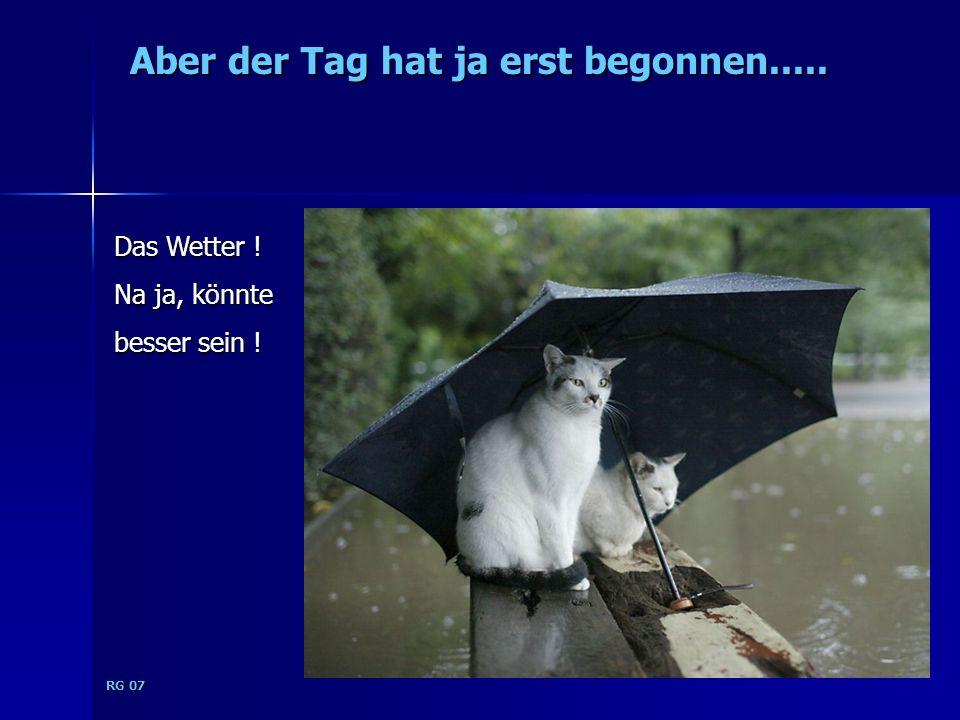 RG 07 Aber der Tag hat ja erst begonnen..... Das Wetter ! Na ja, könnte besser sein !