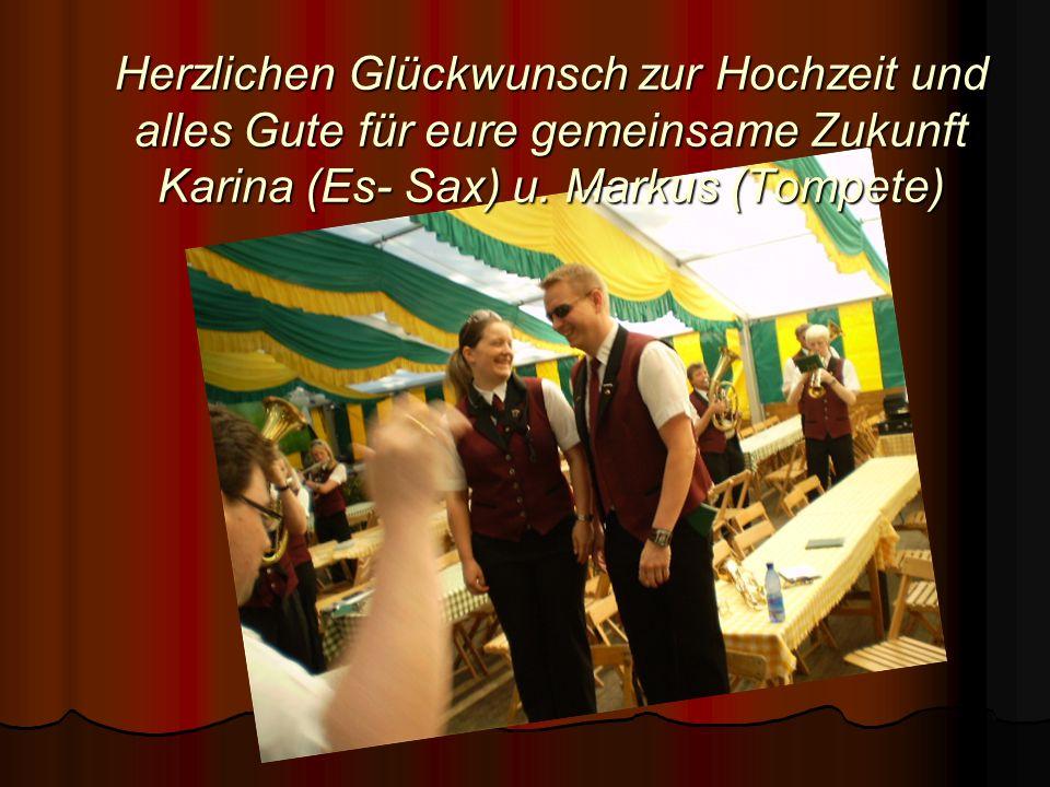 Herzlichen Glückwunsch zur Hochzeit und alles Gute für eure gemeinsame Zukunft Karina (Es- Sax) u. Markus (Tompete)