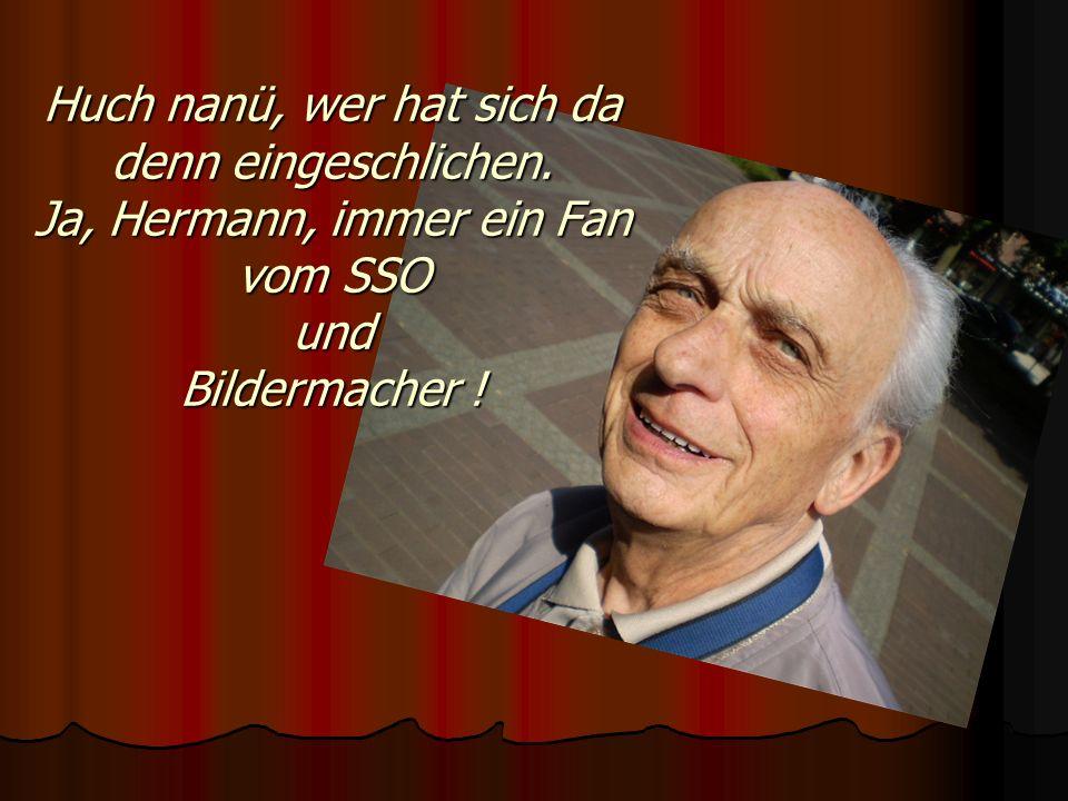 Huch nanü, wer hat sich da denn eingeschlichen. Ja, Hermann, immer ein Fan vom SSO und Bildermacher !