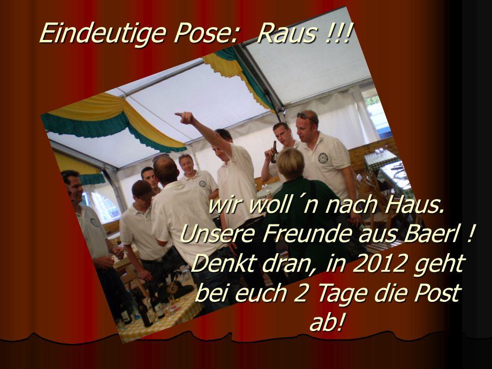wir woll´n nach Haus. Unsere Freunde aus Baerl ! Denkt dran, in 2012 geht bei euch 2 Tage die Post ab! Eindeutige Pose: Raus !!!