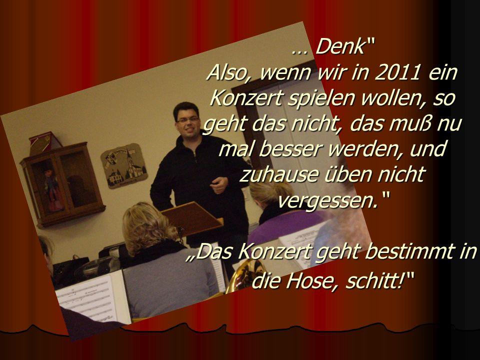 … Denk Also, wenn wir in 2011 ein Konzert spielen wollen, so geht das nicht, das muß nu mal besser werden, und zuhause üben nicht vergessen. Das Konze