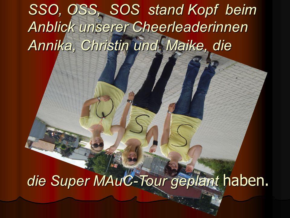 die Super MAuC-Tour geplant haben. SSO, OSS, SOS stand Kopf beim Anblick unserer Cheerleaderinnen Annika, Christin und Maike, die