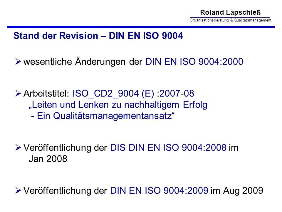 Roland Lapschieß Organisationsberatung & Qualitätsmanagement Stand der Revision – DIN EN ISO 9004 wesentliche Änderungen der DIN EN ISO 9004:2000 Arbeitstitel: ISO_CD2_9004 (E) :2007-08 Leiten und Lenken zu nachhaltigem Erfolg - Ein Qualitätsmanagementansatz Veröffentlichung der DIS DIN EN ISO 9004:2008 im Jan 2008 Veröffentlichung der DIN EN ISO 9004:2009 im Aug 2009
