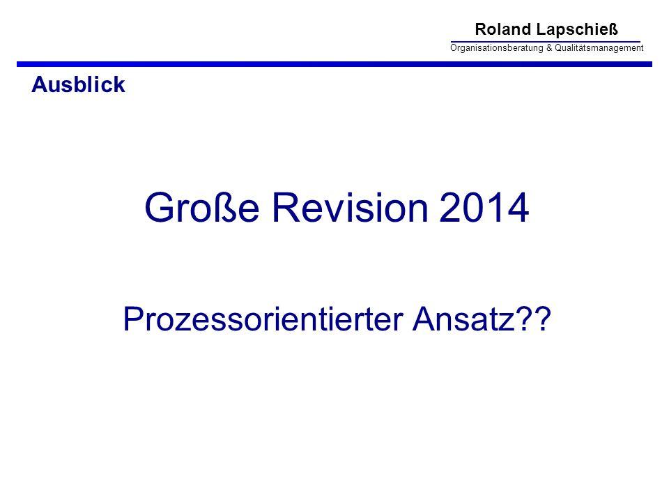 Roland Lapschieß Organisationsberatung & Qualitätsmanagement Ausblick Große Revision 2014 Prozessorientierter Ansatz??