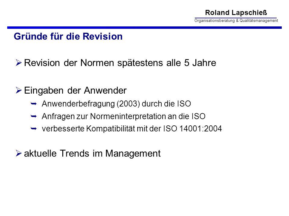 Roland Lapschieß Organisationsberatung & Qualitätsmanagement Gründe für die Revision Revision der Normen spätestens alle 5 Jahre Eingaben der Anwender Anwenderbefragung (2003) durch die ISO Anfragen zur Normeninterpretation an die ISO verbesserte Kompatibilität mit der ISO 14001:2004 aktuelle Trends im Management