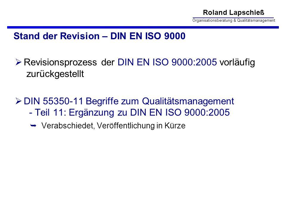 Roland Lapschieß Organisationsberatung & Qualitätsmanagement Stand der Revision – DIN EN ISO 9000 Revisionsprozess der DIN EN ISO 9000:2005 vorläufig zurückgestellt DIN 55350-11 Begriffe zum Qualitätsmanagement - Teil 11: Ergänzung zu DIN EN ISO 9000:2005 Verabschiedet, Veröffentlichung in Kürze