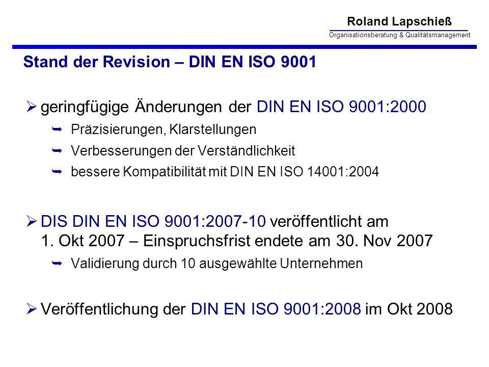 Roland Lapschieß Organisationsberatung & Qualitätsmanagement Stand der Revision – DIN EN ISO 9001 geringfügige Änderungen der DIN EN ISO 9001:2000 Präzisierungen, Klarstellungen Verbesserungen der Verständlichkeit bessere Kompatibilität mit DIN EN ISO 14001:2004 DIS DIN EN ISO 9001:2007-10 veröffentlicht am 1.