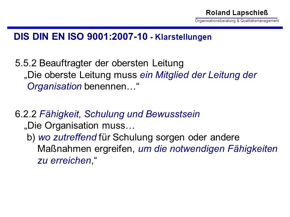 Roland Lapschieß Organisationsberatung & Qualitätsmanagement DIS DIN EN ISO 9001:2007-10 - Klarstellungen 5.5.2 Beauftragter der obersten Leitung Die oberste Leitung muss ein Mitglied der Leitung der Organisation benennen… 6.2.2 Fähigkeit, Schulung und Bewusstsein Die Organisation muss… b) wo zutreffend für Schulung sorgen oder andere Maßnahmen ergreifen, um die notwendigen Fähigkeiten zu erreichen,