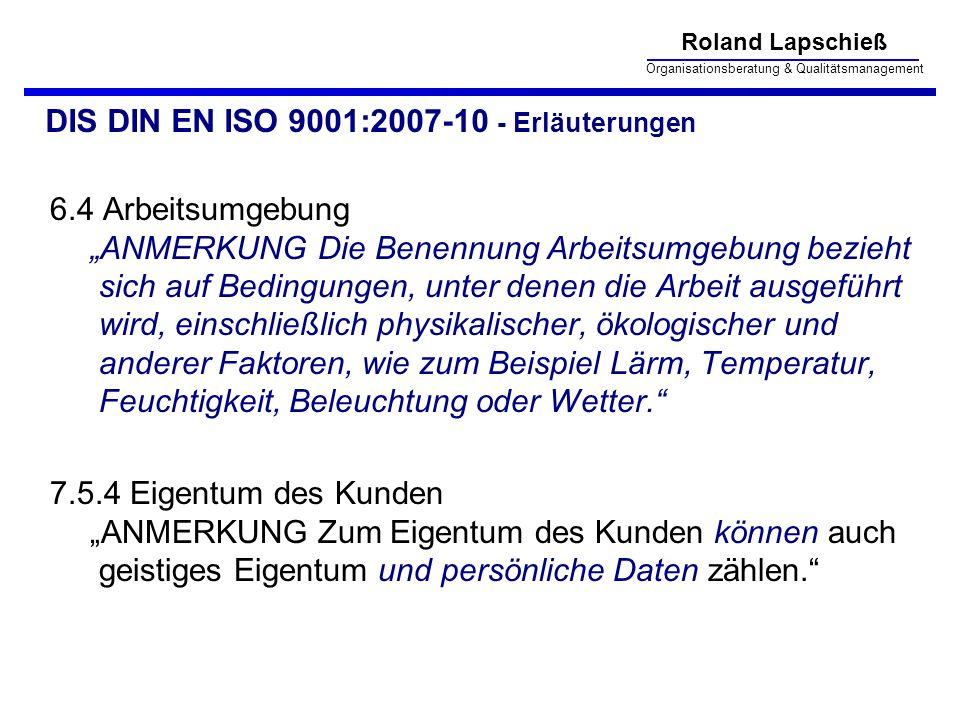 Roland Lapschieß Organisationsberatung & Qualitätsmanagement DIS DIN EN ISO 9001:2007-10 - Erläuterungen 6.4 Arbeitsumgebung ANMERKUNG Die Benennung Arbeitsumgebung bezieht sich auf Bedingungen, unter denen die Arbeit ausgeführt wird, einschließlich physikalischer, ökologischer und anderer Faktoren, wie zum Beispiel Lärm, Temperatur, Feuchtigkeit, Beleuchtung oder Wetter.