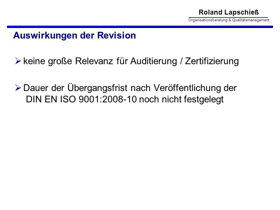 Roland Lapschieß Organisationsberatung & Qualitätsmanagement Auswirkungen der Revision keine große Relevanz für Auditierung / Zertifizierung Dauer der Übergangsfrist nach Veröffentlichung der DIN EN ISO 9001:2008-10 noch nicht festgelegt