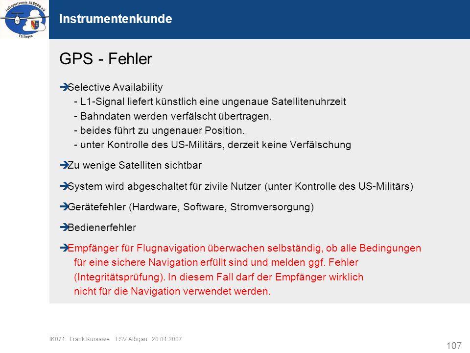 107 IK071 Frank Kursawe LSV Albgau 20.01.2007 Instrumentenkunde GPS - Fehler Selective Availability - L1-Signal liefert künstlich eine ungenaue Satell