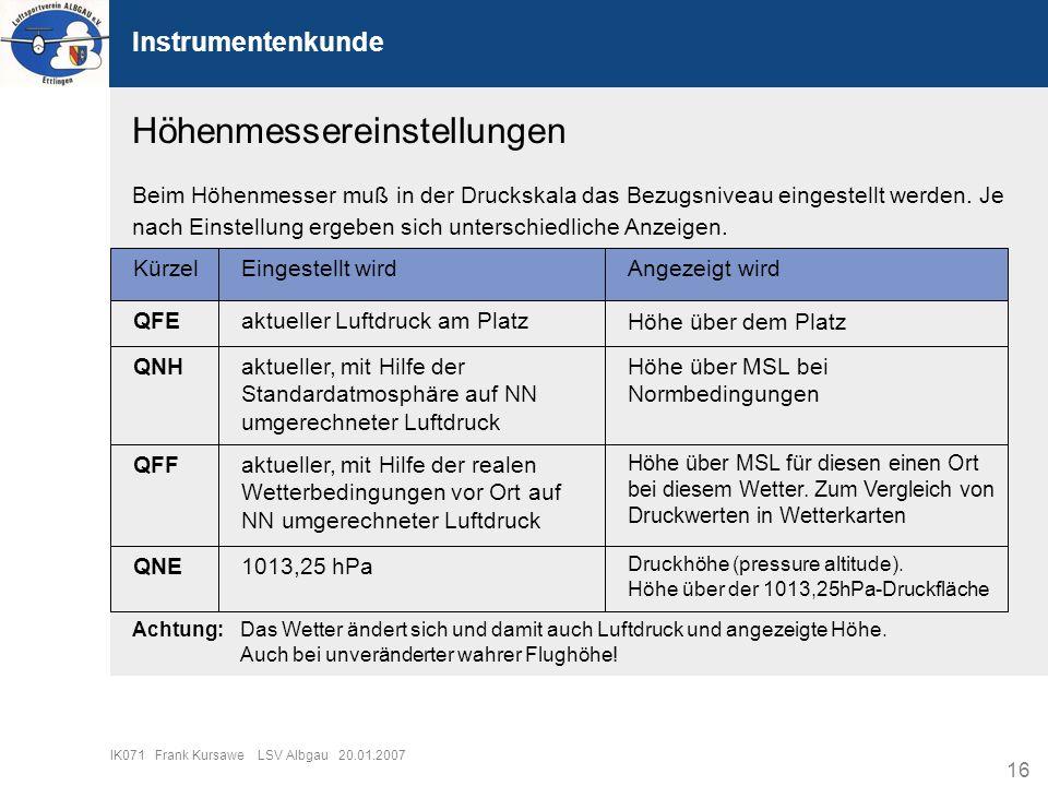 16 IK071 Frank Kursawe LSV Albgau 20.01.2007 Instrumentenkunde Höhenmessereinstellungen Beim Höhenmesser muß in der Druckskala das Bezugsniveau einges