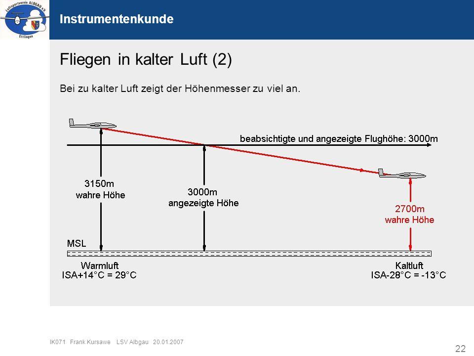 22 IK071 Frank Kursawe LSV Albgau 20.01.2007 Instrumentenkunde Fliegen in kalter Luft (2) Bei zu kalter Luft zeigt der Höhenmesser zu viel an.