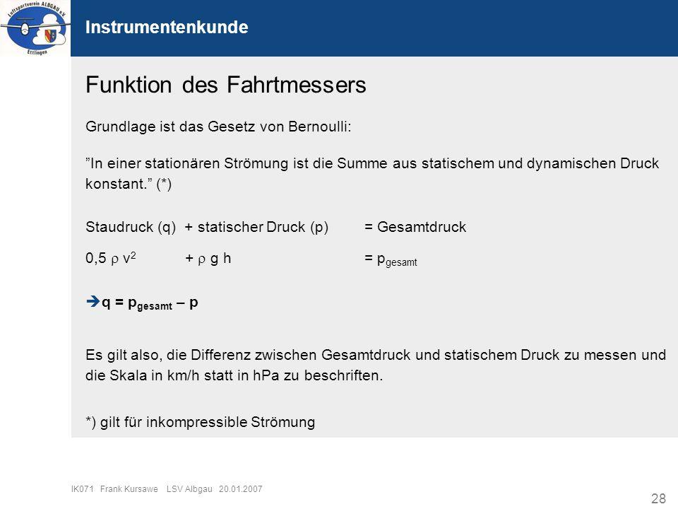 28 IK071 Frank Kursawe LSV Albgau 20.01.2007 Instrumentenkunde Funktion des Fahrtmessers Grundlage ist das Gesetz von Bernoulli: In einer stationären