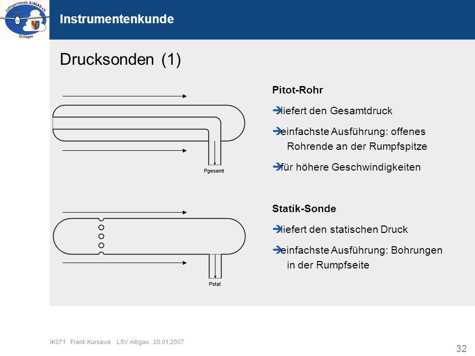 32 IK071 Frank Kursawe LSV Albgau 20.01.2007 Instrumentenkunde Drucksonden (1) Pitot-Rohr liefert den Gesamtdruck einfachste Ausführung: offenes Rohre