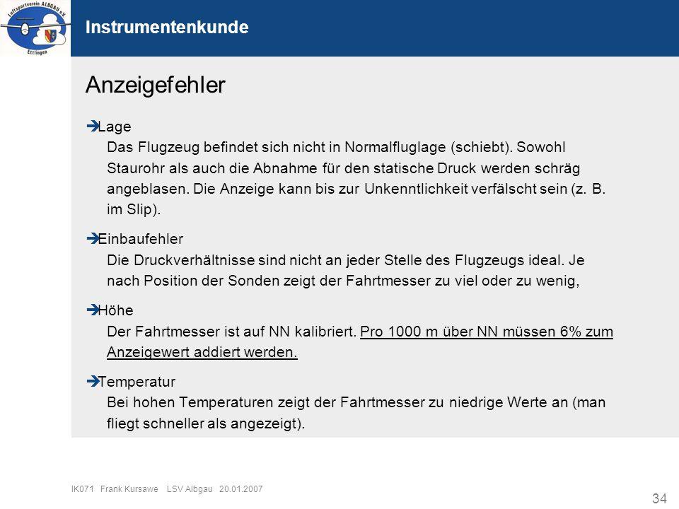 34 IK071 Frank Kursawe LSV Albgau 20.01.2007 Instrumentenkunde Anzeigefehler Lage Das Flugzeug befindet sich nicht in Normalfluglage (schiebt). Sowohl