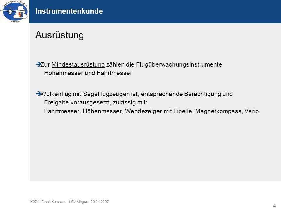 4 IK071 Frank Kursawe LSV Albgau 20.01.2007 Instrumentenkunde Zur Mindestausrüstung zählen die Flugüberwachungsinstrumente Höhenmesser und Fahrtmesser