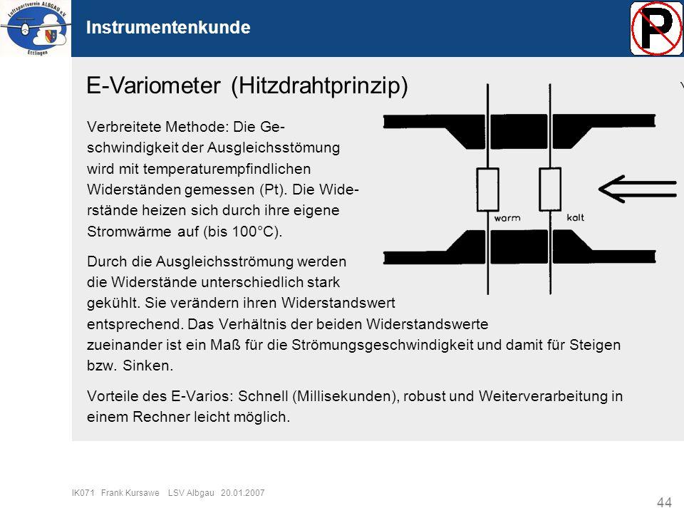 44 IK071 Frank Kursawe LSV Albgau 20.01.2007 Instrumentenkunde E-Variometer (Hitzdrahtprinzip) Verbreitete Methode: Die Ge- schwindigkeit der Ausgleic