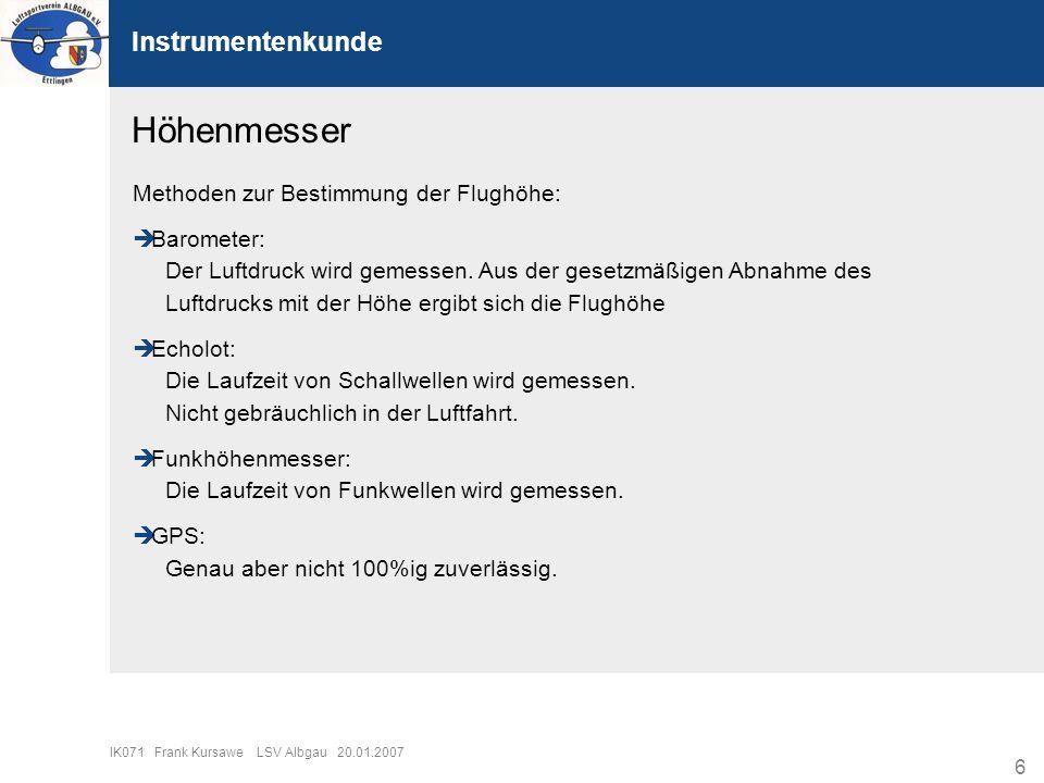 6 IK071 Frank Kursawe LSV Albgau 20.01.2007 Instrumentenkunde Höhenmesser Methoden zur Bestimmung der Flughöhe: Barometer: Der Luftdruck wird gemessen