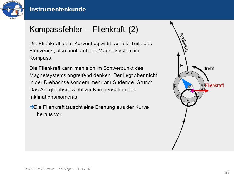 67 IK071 Frank Kursawe LSV Albgau 20.01.2007 Instrumentenkunde Kompassfehler – Fliehkraft (2) Die Fliehkraft beim Kurvenflug wirkt auf alle Teile des
