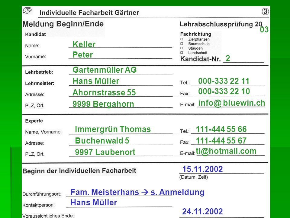 2 03 Keller Peter 000-333 22 11 9999 Bergahorn Ahornstrasse 55 Hans Müller Gartenmüller AG 111-444 55 67 ti@hotmail.com 111-444 55 66 9997 Laubenort Buchenwald 5 Immergrün Thomas info@ bluewin.ch 000-333 22 10 24.11.2002 15.11.2002 Hans Müller Fam.