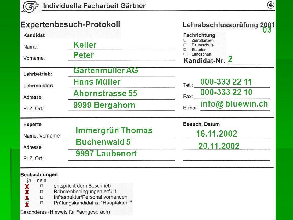 2 03 Keller Peter 000-333 22 11 9999 Bergahorn Ahornstrasse 55 Hans Müller Gartenmüller AG 20.11.2002 16.11.2002 9997 Laubenort Buchenwald 5 Immergrün Thomas info@ bluewin.ch 000-333 22 10 x x x x