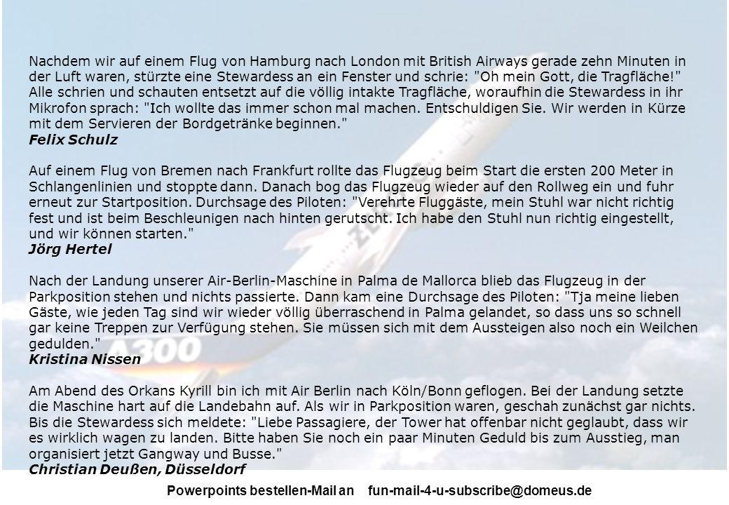 Powerpoints bestellen-Mail an fun-mail-4-u-subscribe@domeus.de Nachdem wir auf einem Flug von Hamburg nach London mit British Airways gerade zehn Minuten in der Luft waren, stürzte eine Stewardess an ein Fenster und schrie: Oh mein Gott, die Tragfläche! Alle schrien und schauten entsetzt auf die völlig intakte Tragfläche, woraufhin die Stewardess in ihr Mikrofon sprach: Ich wollte das immer schon mal machen.