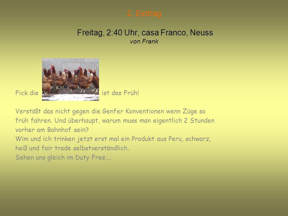 1. Eintrag Donnerstag, 21:05 Uhr, casa Franco, Neuss von Frank Wim Walter ist gerade aus Hessen der Wim bei der armen Sau angekommen, der das Tagebuch