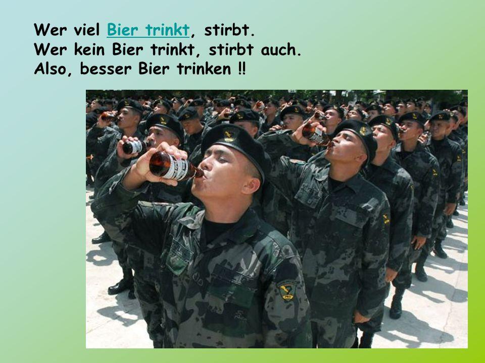Wer viel Bier trinkt, stirbt. Wer kein Bier trinkt, stirbt auch. Also, besser Bier trinken !!