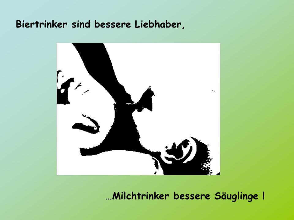 Biertrinker sind bessere Liebhaber, …Milchtrinker bessere Säuglinge !