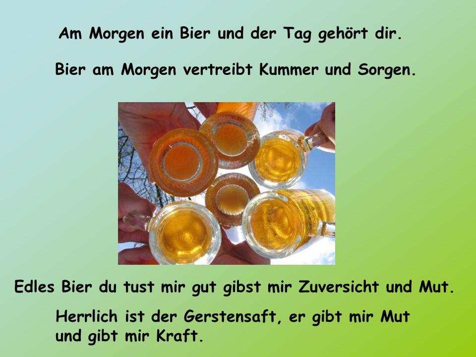 Am Morgen ein Bier und der Tag gehört dir. Bier am Morgen vertreibt Kummer und Sorgen. Edles Bier du tust mir gut gibst mir Zuversicht und Mut. Herrli