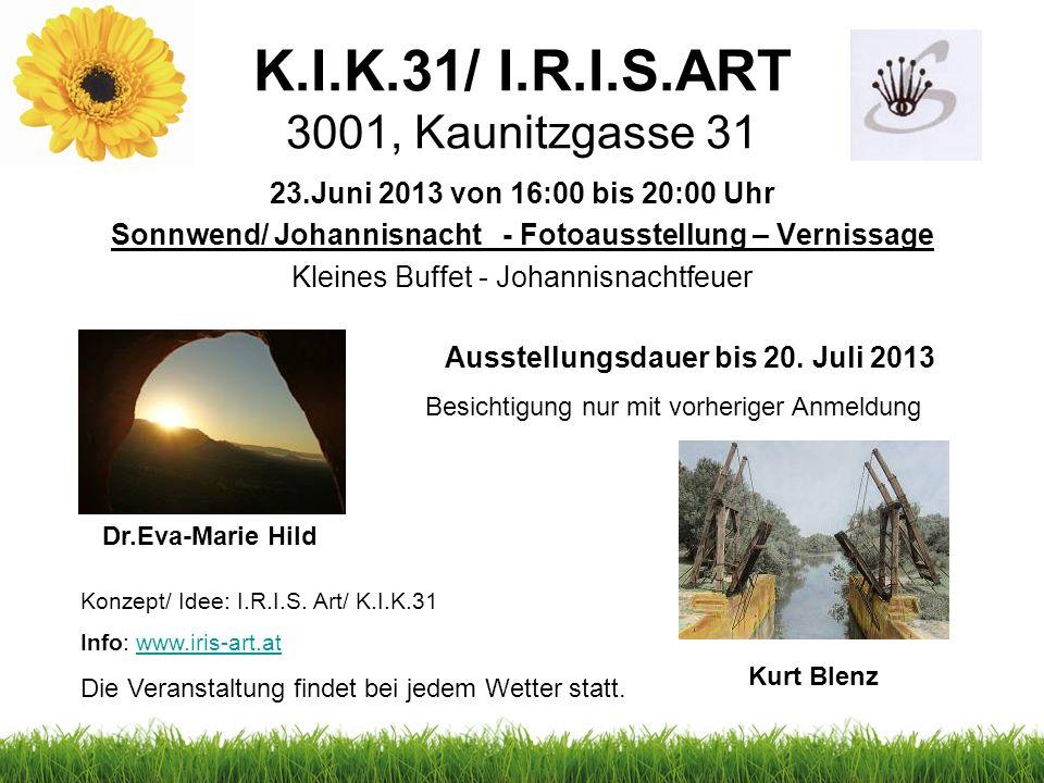 K.I.K.31/ I.R.I.S.ART 3001, Kaunitzgasse 31 23.Juni 2013 von 16:00 bis 20:00 Uhr Sonnwend/ Johannisnacht - Fotoausstellung – Vernissage Kleines Buffet - Johannisnachtfeuer Dr.Eva-Marie Hild Kurt Blenz Ausstellungsdauer bis 20.