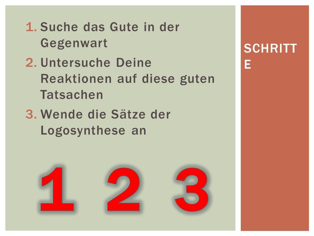 1.Suche das Gute in der Gegenwart 2.Untersuche Deine Reaktionen auf diese guten Tatsachen 3.Wende die Sätze der Logosynthese an SCHRITT E