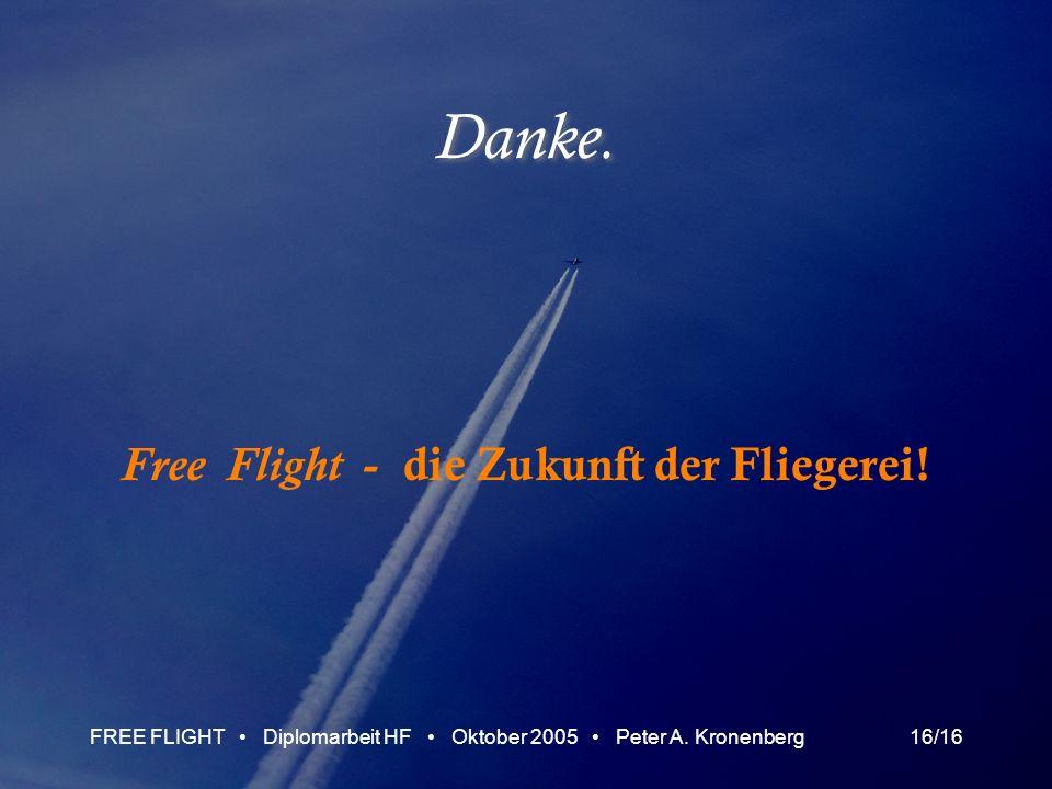 FREE FLIGHT Diplomarbeit HF Oktober 2005 Peter A. Kronenberg16/16 Danke. Free Flight - die Zukunft der Fliegerei!